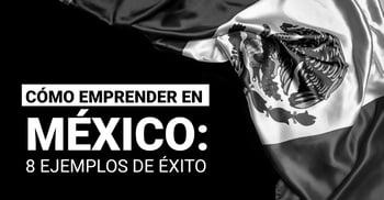 Cómo emprender en México: 8 ejemplos de éxito.