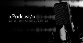 Podcast: qué es, cómo funciona y para qué