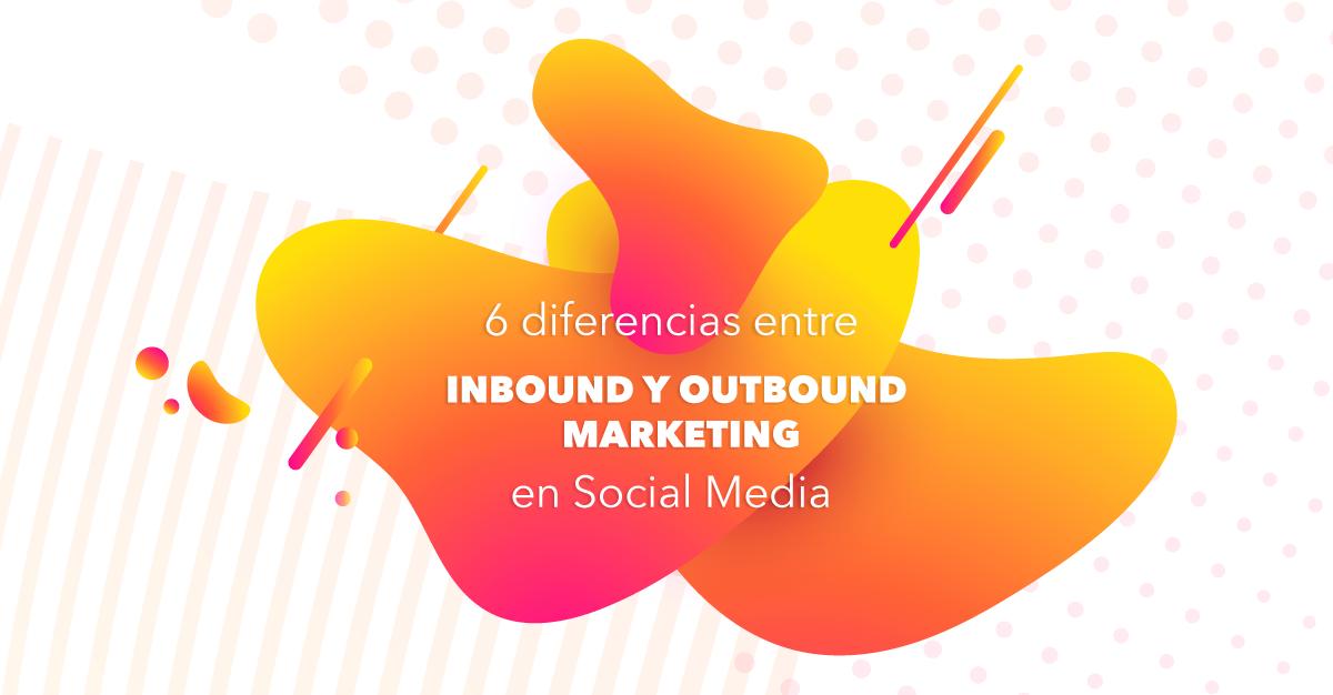6 diferencias entre Inbound y Outbound marketing en Social Media